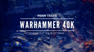 Foam Trays for Warhammer 40K