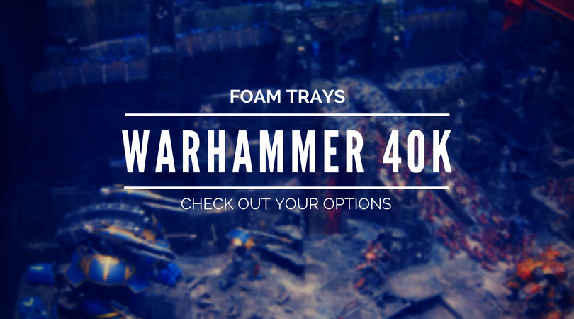 Foam Trays for Warhammer 40K